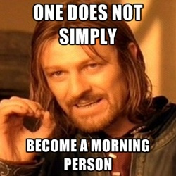 one-does-not-simply-a - one does not simply become a morning person