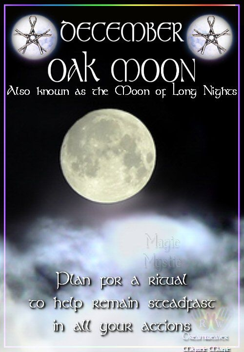DECEMBER – OAK MOON Also known as the Moon of Long Nights Plan for a ritual to help remain steadfast in all your actions