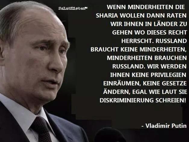 Wenn Minderheiten die Scharia wollen, dann raten wir ihnen in Länder zu gehen, wo dieses Recht herrscht. Russland braucht keine Minderheiten, Minderheiten brauchen Russland. Wir werden ihnen keine Privilegien einräumen, keine Gesetze ändern, egal wie laut sie Diskriminierung schreien! — Vladimir Putin