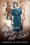 Hey Mum, What's a Half-Caste? - Lorraine McGee-Sippel was just a small girl when she asked her parents what a half-caste was. It was the 1950s and the first step on a journey that would span decades and lead her to search for her birth family. This is not just a story of displacement, but an honest telling that explores the fragility of reconnection, cultural identity, and the triumphs of acceptance.