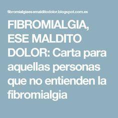 FIBROMIALGIA, ESE MALDITO DOLOR: Carta para aquellas personas que no entienden la fibromialgia