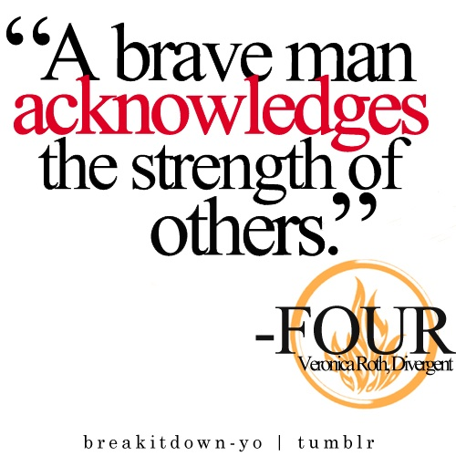 """""""A brave man acknowledges the strength of others.""""    ~    Four, DIVERGENT by Veronica Roth"""