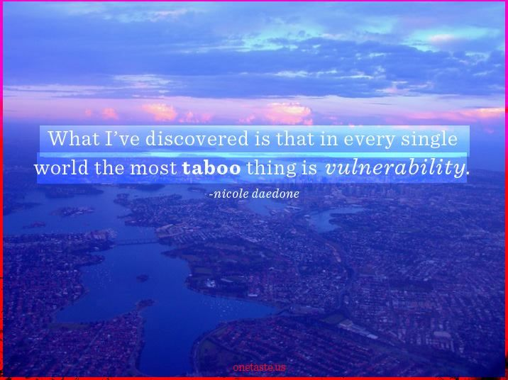 What I've discovered is that in every single world the most taboo thing is vulnerability. - Nicole Daedone