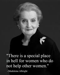 There is a special place in hell for women who do not help other women. - Madeleine Albright