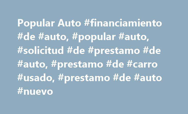 Popular Auto #financiamiento #de #auto, #popular #auto, #solicitud #de #prestamo #de #auto, #prestamo #de #carro #usado, #prestamo #de #auto #nuevo http://canada.nef2.com/popular-auto-financiamiento-de-auto-popular-auto-solicitud-de-prestamo-de-auto-prestamo-de-carro-usado-prestamo-de-auto-nuevo/  # Préstamo de auto Antes de ir al dealer, solicita un préstamo de auto ya sea a través de Popular Auto (787-294-2568) o a través de Popular.com®. Tu solicitud será evaluada con prontitud y te…