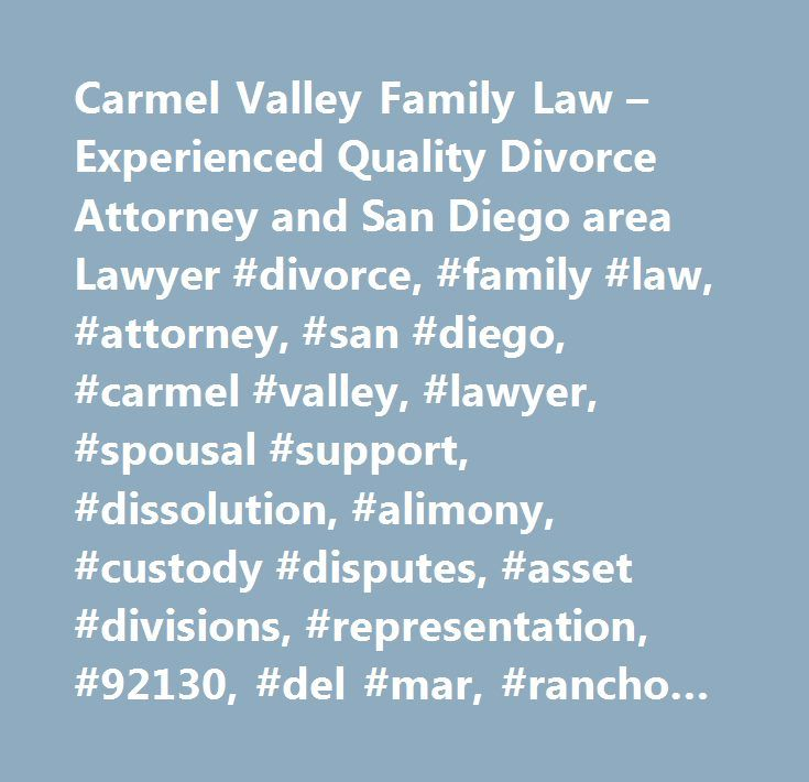 Carmel Valley Family Law – Experienced Quality Divorce Attorney and San Diego area Lawyer #divorce, #family #law, #attorney, #san #diego, #carmel #valley, #lawyer, #spousal #support, #dissolution, #alimony, #custody #disputes, #asset #divisions, #representation, #92130, #del #mar, #rancho #santa #fe, #la #jolla, #rancho #san #diego, #fairbanks #ranch, #encinitas, #and #carlsbad…