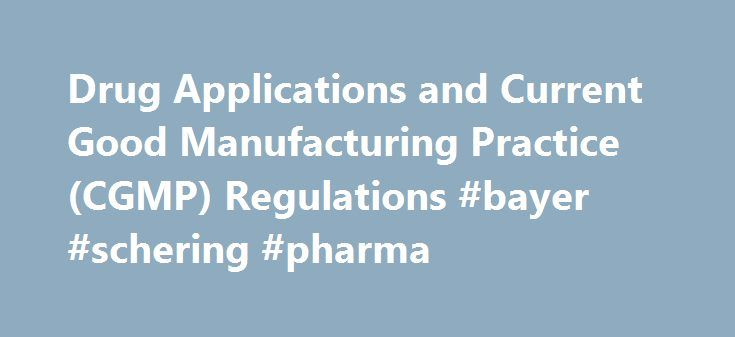 Drug Applications and Current Good Manufacturing Practice (CGMP) Regulations #bayer #schering #pharma http://pharmacy.remmont.com/drug-applications-and-current-good-manufacturing-practice-cgmp-regulations-bayer-schering-pharma/  #drug manufacturer # Drug Applications and Current Good Manufacturing Practice (CGMP) Regulations Introduction FDA ensures the quality of drug products by carefully monitoring drug manufacturers' compliance with its Current Good Manufacturing Practice (CGMP)…