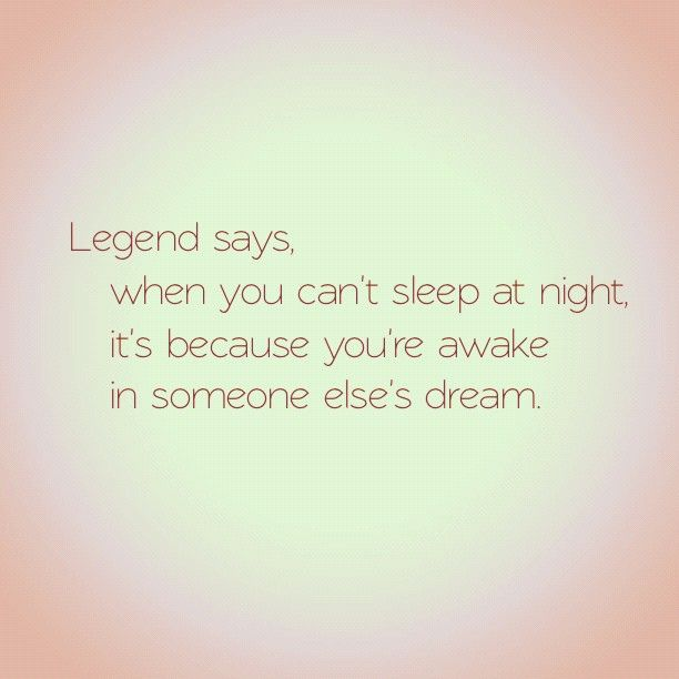"""Legend says, if you can't sleep at night, it's because you are awake in someone else's dreams"" #cantsleep"
