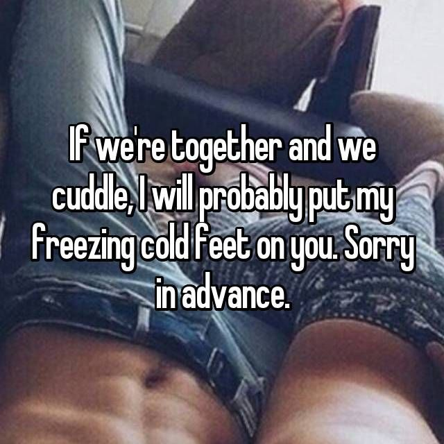 If we're together and we cuddle, I will probably put my freezing cold feet on you. Sorry in advance.