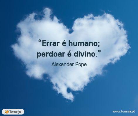 """""""Errar é humano, perdoar é divino"""" - Alexander Pope"""