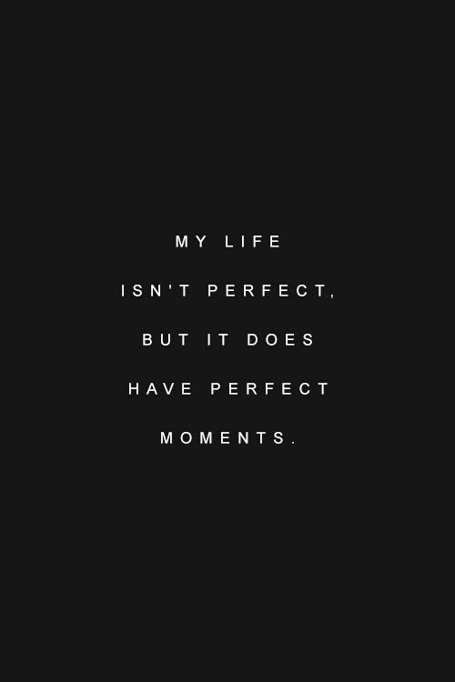 My life isn't perfect. But it has perfect moments.