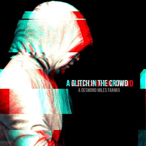 A Glitch In The Crowd (A Desmond Miles Fanmix) (https://8tracks.com/sol-relay/a-glitch-in-the-crowd)