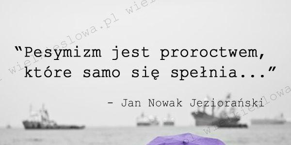 Pesymizm jest proroctwem... #Nowak-Jeziorański-Jan,  #Pesymizm