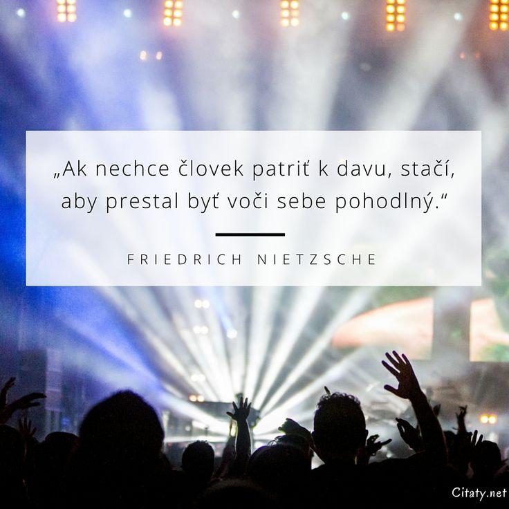 Ak nechce človek patriť k davu, stačí, aby prestal byť voči sebe pohodlný. - Friedrich Nietzsche