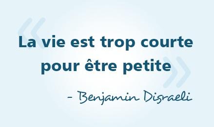 « La vie est trop courte pour être petite » - Benjamin Disraeli #citations