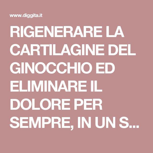 RIGENERARE LA CARTILAGINE DEL GINOCCHIO ED ELIMINARE IL DOLORE PER SEMPRE, IN UN SOLO GIORNO (Cartilagine Del Ginocchio)