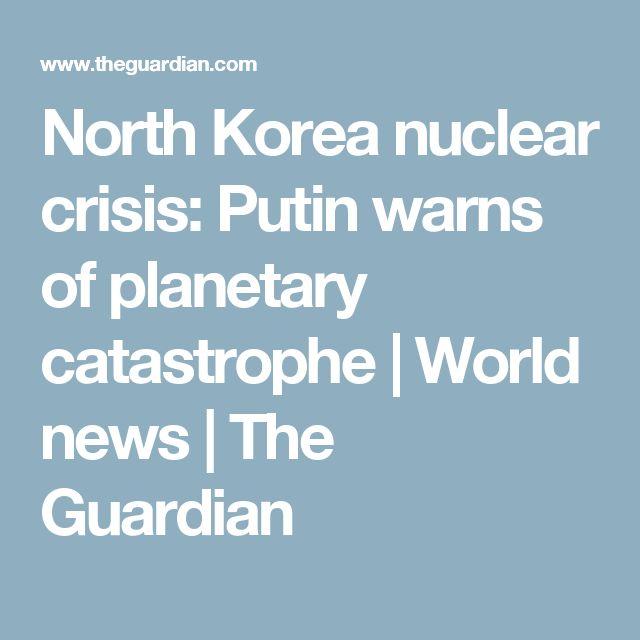 North Korea nuclear crisis: Putin warns of planetary catastrophe | World news | The Guardian