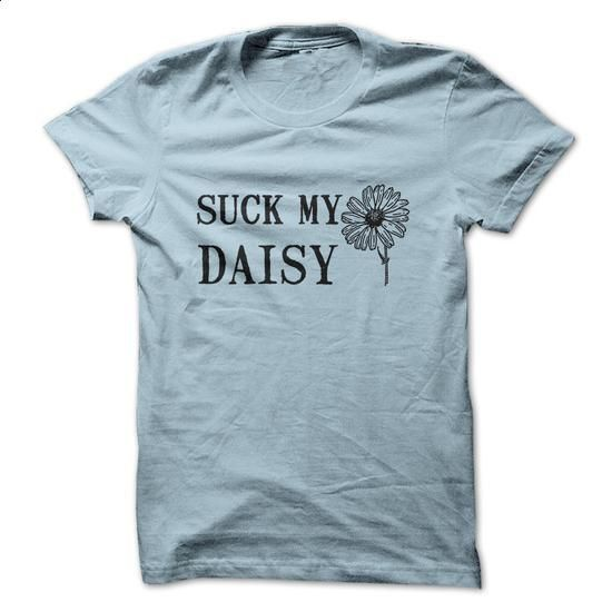 Suck My Daisy - #cool t shirts #hooded sweater. BUY NOW => https://www.sunfrog.com/Offensive/Suck-My-Daisy.html?60505