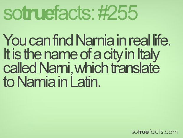 You can find Narnia in real life. It is the name of a city in Italy called Narni, which translate to Narnia in Latin.