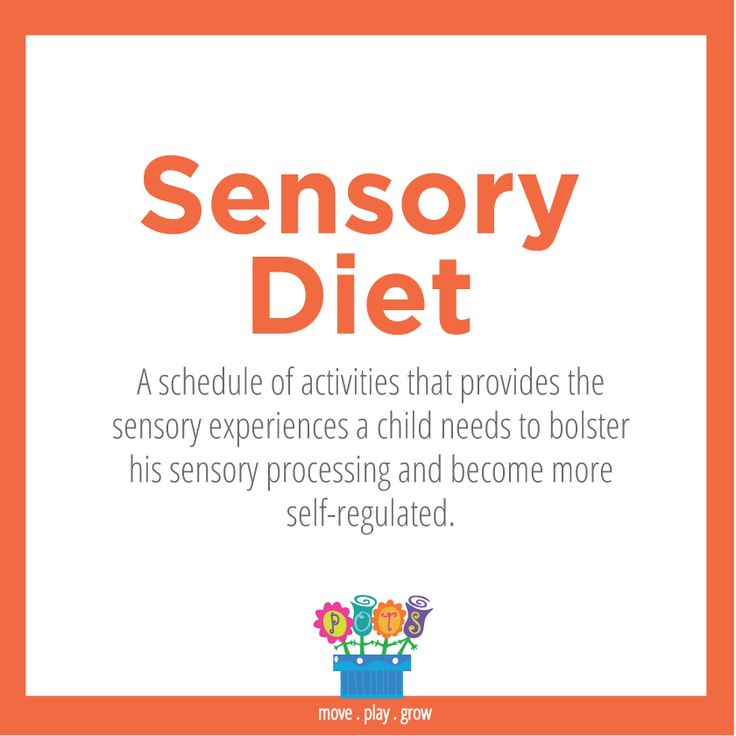 Sensory Diet: A schedule of activities that provides the sensory experiences a child needs to bolster his sensory processing and become more self-regulated.