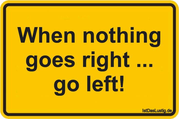 When nothing goes right … go left! … gefunden auf www.istdaslustig…. #lustig #sprüche #fun #spass