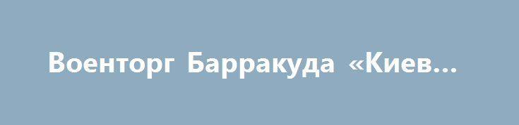 Военторг Барракуда «Киев UA» http://www.krok.dn.ua/doska26/?adv_id=2421 Военторг Барракуда является производителем и дистрибьютером форменного обмундирования. Камуфляж, Форма, армейская Обувь, Головные уборы, Военные аксессуары (нашивки, шевроны, знаки и медали металлические/полиамид) в том числе под заказ. Минус 3% на каждый товар всем кто сошлется на объявление. {{AutoHashTags}}