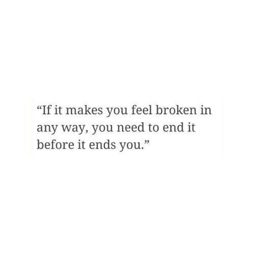 I'd it makes you feel broken in anyway, you need to end it before it ends you.