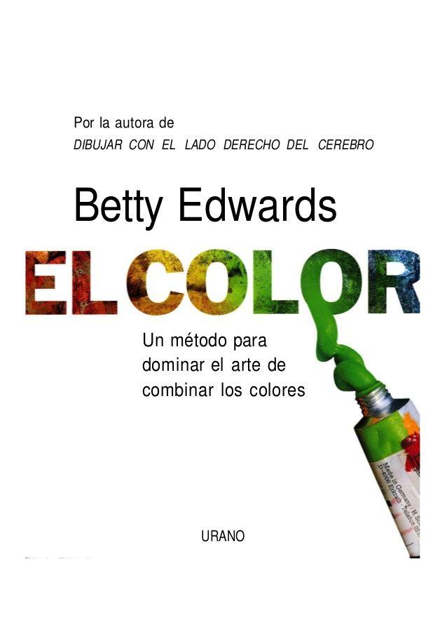 Por la autora de DIBUJAR CON EL LADO DERECHO DEL CEREBRO Betty Edwards Un método para dominar el arte de combinar los colo...