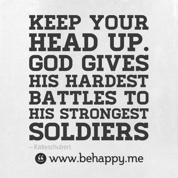 Keep your head up. God gives his hardest battles to his strongest soldiers.