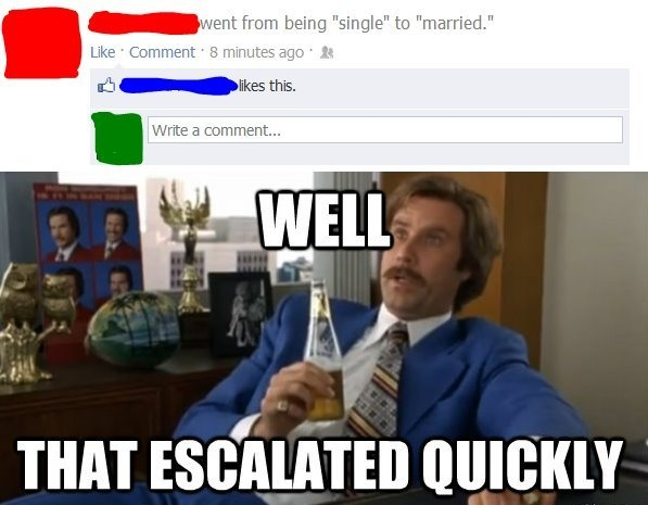 """Well that escalated quickly. """"Single"""" to """"Married"""" with Ron Burgundy from Anchorman."""
