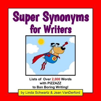 SUPER SYNONYMS FOR WRITERS  contains more than 2,000 synonyms with  PIZZAZZ for your students to use for writing assignments! It's a SUPER list of synonyms to help Ban Boring Writing! For example, students can refer to Super Synonyms for Writers to find synonyms for said such as retorted, squawked, shrieked, divulged, or replied.CONTENTSOver 2,000 synonyms with PIZZAZZ  listed alphabetically by common word.