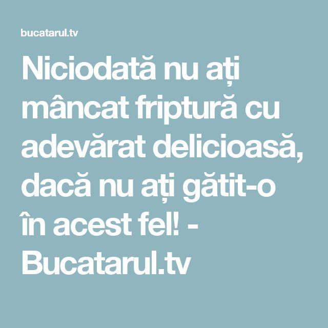 Niciodată nu ați mâncat friptură cu adevărat delicioasă, dacă nu ați gătit-o în acest fel! - Bucatarul.tv