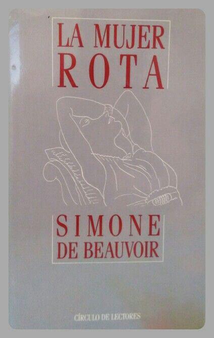 """""""La mujer rota es la víctima estupefacta de la vida que ella  misma eligió; una dependencia conyugal que la deja despojada de todo y de su mismo ser cuando el amor le es rehusado.""""  Simone de Beauvoir"""
