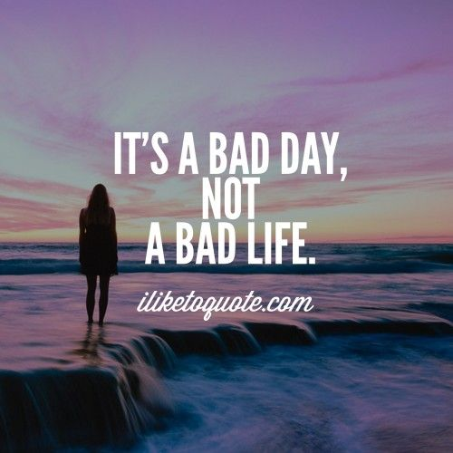 It's a bad day, not a bad life. Positive quotes, Bad