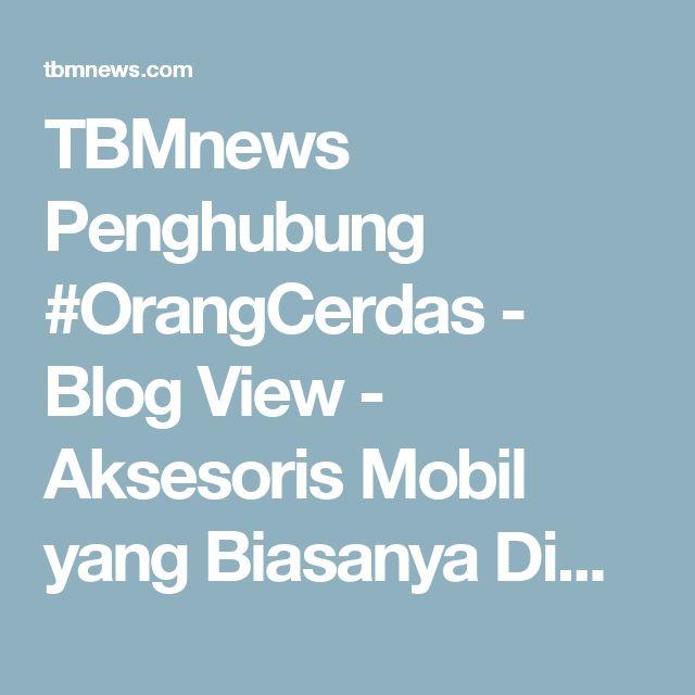 TBMnews Penghubung #OrangCerdas - Blog View - Aksesoris Mobil yang Biasanya Dimiliki Cewek