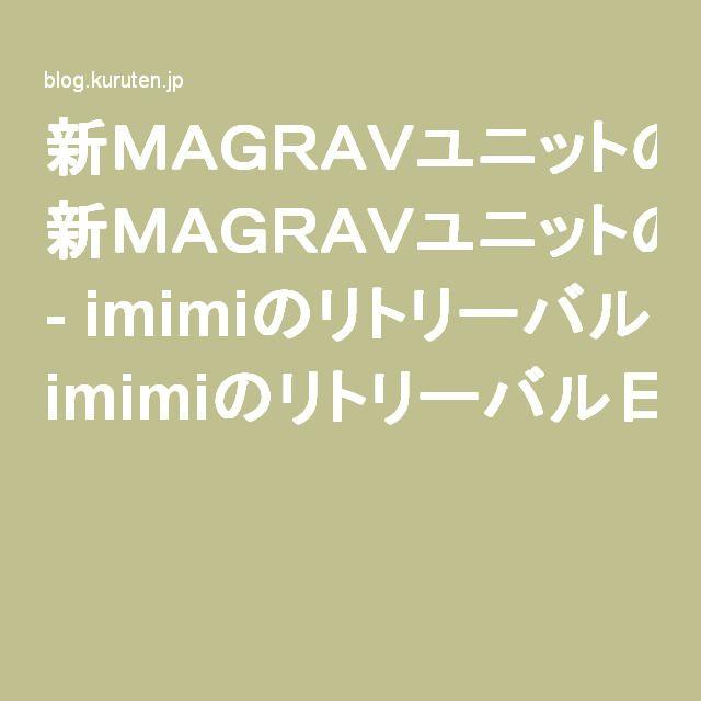 新MAGRAVユニットの構想、MAGRAVSについてのFAQ - imimiのリトリーバル日記