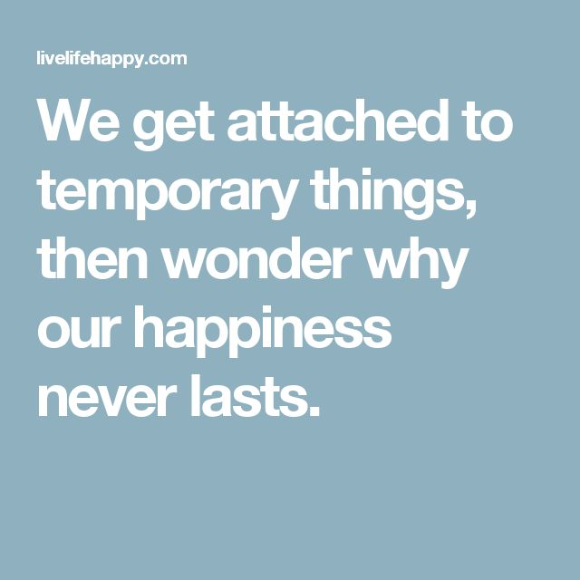 We get attached to temporary things, then wonder why our happiness never lasts.
