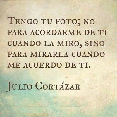 Tengo tu foto; no para acordarme de ti cuando la mira, sino para mirarla cuando me acuerdo de ti...Julio Cortázar