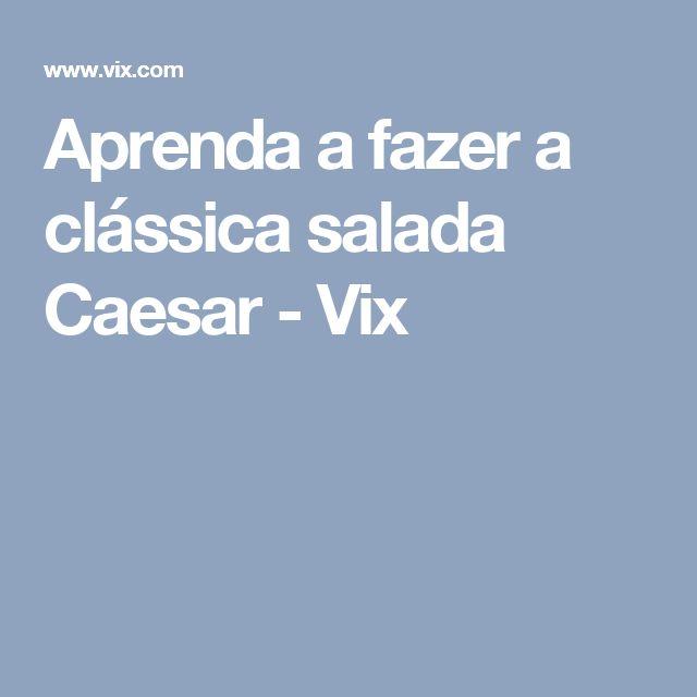 Aprenda a fazer a clássica salada Caesar - Vix