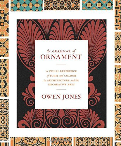 The Grammar of Ornament: A Visual Reference of Form & Colour in Architecture and the Decorative Arts by Owen Jones