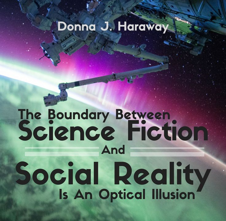 """The boundary between science fiction and social reality is an optical illusion."" -Donna J. Haraway"