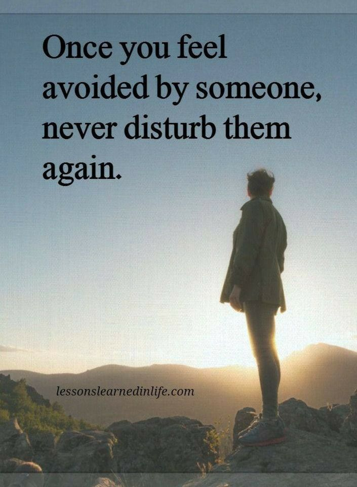 once you feel avoided by someone, never disturb them again.