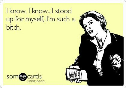 Haha—so true when you finally stick up for yourself, all of a sudden you're a monster for doing so.