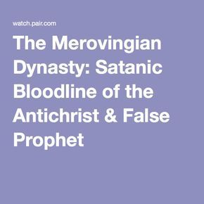 The Merovingian Dynasty: Satanic Bloodline of the Antichrist & False Prophet