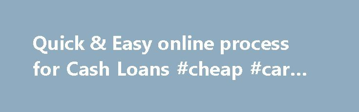 Quick & Easy online process for Cash Loans #cheap #car #loan http://loans.remmont.com/quick-easy-online-process-for-cash-loans-cheap-car-loan/  #one hour loans # Important Note. Payday loans or cash advances are provided for the purpose of assisting you with short term financing to resolve immediate cash needs and should not be considered a long term solution. All users should seek advice from the appropriate professional before entering into this type of loan. We Are […]The post Quick…