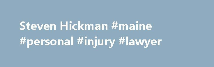 Steven Hickman #maine #personal #injury #lawyer http://riverside.nef2.com/steven-hickman-maine-personal-injury-lawyer/  # Areas of Practice: 70% Personal Injury / Products Liability 30% Claimants' Employment / Labor Law Litigation Percentage: 80% of Practice Devoted to Litigation Bar Admissions: Oklahoma, 1981 U.S. Federal Courts, 1981 U.S. District Court Northern District of Oklahoma, 1981 U.S. Court of Appeals 10th Circuit, 1981 Education: Brigham Young University, J. Reuben Clark Law…