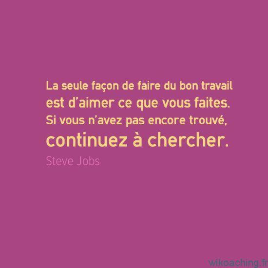 « La seule façon de faire du bon travail est d'aimer ce que vous faites. Si vous n'avez pas encore trouvé, continuez à chercher. » – Steve Jobs