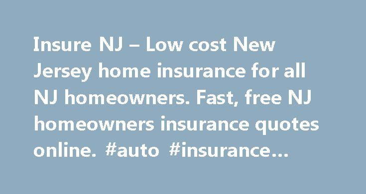 Insure NJ – Low cost New Jersey home insurance for all NJ homeowners. Fast, free NJ homeowners insurance quotes online. #auto #insurance #policy http://insurances.remmont.com/insure-nj-low-cost-new-jersey-home-insurance-for-all-nj-homeowners-fast-free-nj-homeowners-insurance-quotes-online-auto-insurance-policy/  #home insurance quotes # On Average, We Save New Jersey Homeowners Over $347 Per Year On Their Homeowners Insurance! Consistently among the lowest NJ homeowners rates. We shop your…