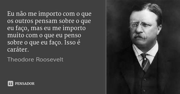 Eu não me importo com o que os outros pensam sobre o que eu faço, mas eu me importo muito com o que eu penso sobre o que eu faço. Isso é caráter. — Theodore Roosevelt