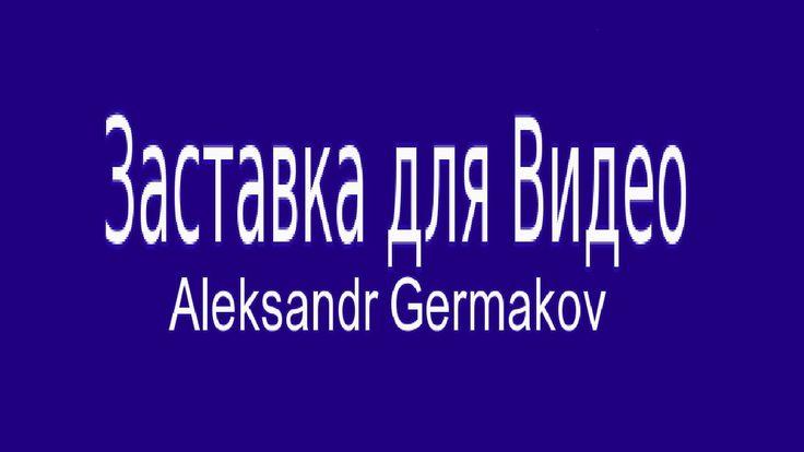 Заставка для Видео. Aleksandr Germakov